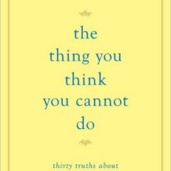 The Thing You Think You Cannot Do: Thirty Truths about Fear and Courage'
